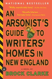 An Arsonist's Guide to Writers' Homes in New England - A Novel ebook by Brock Clarke
