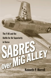 Sabres Over MiG Alley - The F-86 and the Battle for Air Superiority in Korea ebook by Kenneth P. Werrell