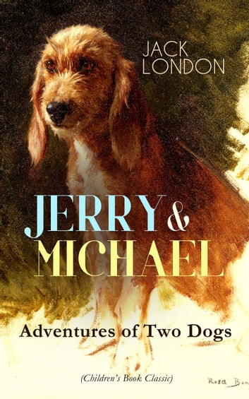 JERRY & MICHAEL – Adventures of Two Dogs (Children's Book Classic) - The Complete Series, Including Jerry of the Islands & Michael, Brother of Jerry ebook by Jack London
