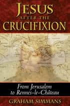 Jesus after the Crucifixion - From Jerusalem to Rennes-le-Château ebook by Graham Simmans