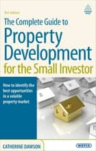 The Complete Guide to Property Development for the Small Investor ebook by Catherine Dawson