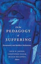 On the Pedagogy of Suffering - Hermeneutic and Buddhist Meditations ebook by David W. Jardine, Christopher Gilham, Graham McCaffrey