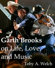 Garth Brooks on Life, Love, and Music ebook by Toby Welch