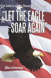 Let the Eagle Soar Again - A Guide to a Better Democracy and Society ebook by Allan LeTourneau