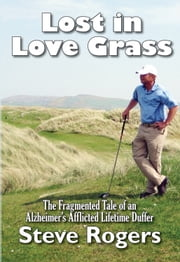 Lost in Love Grass - The Fragmented Tale of an Alzheimer's Afflicted Lifetime Duffer ebook by Steve Rogers