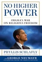 No Higher Power - Obama's War on Religious Freedom ebook by Phyllis Schlafly, George Neumayr