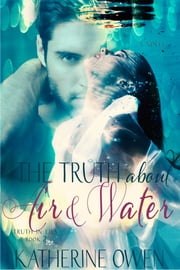 The Truth About Air & Water - Truth In Lies Series, Book 2 ebook by Katherine Owen