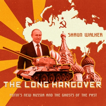 The Long Hangover - Putin's New Russia and the Ghosts of the Past audiobook by Shaun Walker