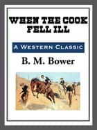 When the Cook Fell Ill ebook by B. M. Bower
