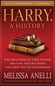 Harry, A History - Now Updated with J.K. Rowling Interview, New Chapter & Photos - The True Story of a Boy Wizard, His Fans, and Life Inside the Harry Potter Phenomenon ebook by Melissa Anelli,J.K. Rowling