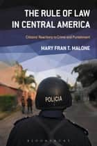 The Rule of Law in Central America - Citizens' Reactions to Crime and Punishment ebook by Dr. Mary Fran T. Malone