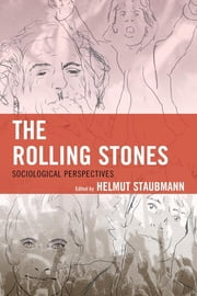 The Rolling Stones - Sociological Perspectives ebook by Helmut Staubmann,Andrea Baker,Matteo Bortolini,Andrea Cossu,Marlie Centawer,Daniel M. Downes,June Madeley,Jason T. Eastman,Barry J. Faulk,Andre Millard,Michael Skladany,Peter Smith