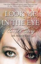 Look Me in the Eye: Caryls Story About Overcoming Childhood Abuse, Abandonment Issues, Love Addiction, Spouses with Narcissistic Personality Disorder (NPD) and Domestic Violence eBook by Caryl Wyatt, Anita le Roux, Sam Vaknin