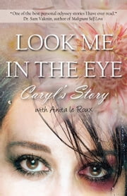 Look Me in the Eye: Caryls Story About Overcoming Childhood Abuse, Abandonment Issues, Love Addiction, Spouses with Narcissistic Personality Disorder (NPD) and Domestic Violence ebook by Caryl Wyatt,Anita le Roux,Sam Vaknin