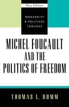 Michel Foucault and the Politics of Freedom ebook by Thomas L. Dumm