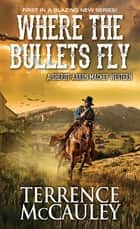 Where the Bullets Fly ebook by Terrence McCauley