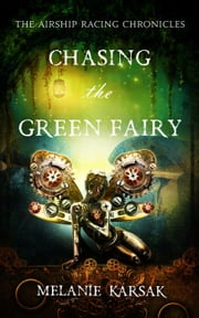 Chasing the Green Fairy - The Airship Racing Chronicles, #2 ebook by Melanie Karsak