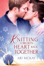 Knitting a Broken Heart Back Together ebook by Ari McKay