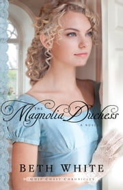 The Magnolia Duchess (Gulf Coast Chronicles Book #3) - A Novel ebook by Beth White
