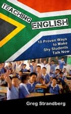 Teaching English: 10 Proven Ways to Make Shy Students Talk Now - Teaching ESL, #5 ebook by Greg Strandberg