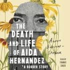 The Death and Life of Aida Hernandez - A Border Story Hörbuch by Aaron Bobrow-Strain, Frankie Corzo, Aaron Bobrow-Strain