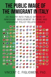 THE PUBLIC IMAGE of the IMMIGRANT in ITALY - AN INQUIRY into PUBLIC OPINION of IMMIGRANT INVOLVEMENT in CRIME and IMMIGRANT POLICY RELATED ISSUES ebook by Vincent C. Figliomeni, PhD