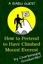 How to Pretend to Have Climbed Everest ebook by Charlemagne Goodwriter