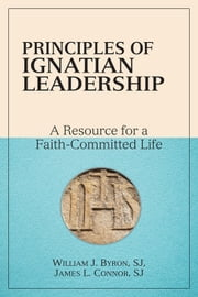 Principles of Ignatian Leadership - A Resource for a Faith-Committed Life ebook by William J. Byron,SJ,James L. Connor,SJ