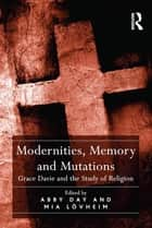 Modernities, Memory and Mutations - Grace Davie and the Study of Religion ebook by Abby Day, Mia Lövheim