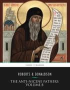 The Anti-Nicene Fathers Volume 8 ebook by Rev. Alexander Roberts, James Donaldson