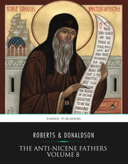 The Anti-Nicene Fathers Volume 8 ebook by Rev. Alexander Roberts,James Donaldson