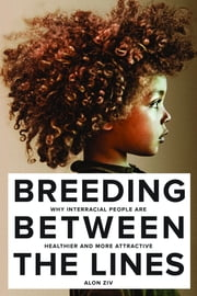 Breeding Between The Lines - Why Interracial People are Healthier and More Attractive ebook by Alon Ziv