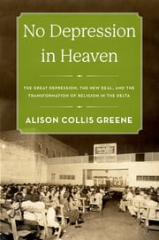 No Depression in Heaven - The Great Depression, the New Deal, and the Transformation of Religion in the Delta ebook by Alison Collis Greene