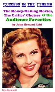 Success in the Cinema: The Money-Making Movies, The Critics' Choices & the Audience Favorites ebook by John Howard Reid