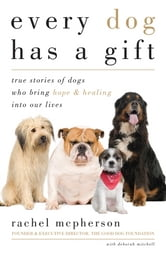 Every Dog Has a Gift - True Stories of Dogs Who Bring Hope & Healing into Our Lives ebook by Rachel McPherson