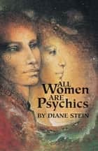 All Women Are Psychics ebook by Diane Stein, Diane Stein