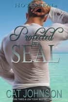 Protected by a SEAL - Hot SEALs ebook by Cat Johnson