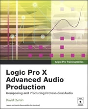 Apple Pro Training Series - Logic Pro X Advanced Audio Production: Composing and Producing Professional Audio ebook by David Dvorin