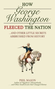 How George Washington Fleeced the Nation - And Other Little Secrets Airbrushed From History ebook by Phil Mason