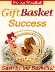 Gift Basket Success - Cash by the Basketful ebook by Monica Woodhall