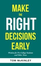 Make the Right Decisions Early - Wisdom for Pre-College Students and Other Teens ebook by Tom McKinley