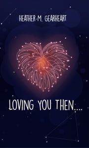 Loving You Then…. ebook by Heather M. Gearheart