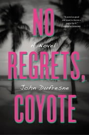 No Regrets, Coyote: A Novel ebook by John Dufresne