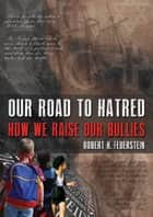 Our Road to Hatred--How We Raise our Bullies ebook by Robert H. Feuerstein