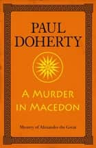 A Murder in Macedon (Mystery of Alexander the Great 1) ebook by Paul Doherty