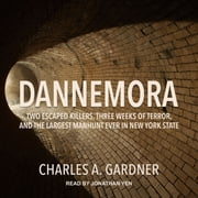 Dannemora - Two Escaped Killers, Three Weeks of Terror, and the Largest Manhunt Ever in New York State audiobook by Charles A. Gardner
