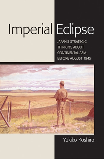 Imperial Eclipse - Japan's Strategic Thinking about Continental Asia before August 1945 ebook by Yukiko Koshiro