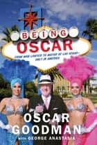 Being Oscar - From Mob Lawyer to Mayor of Las Vegas ebook by Oscar Goodman