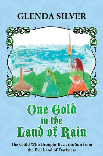 One Gold in the Land of Rain - The Child Who Brought Back the Sun from the Evil Land of Darkness ebook by Glenda Silver