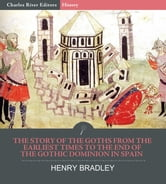 The Story of the Goths from the Earliest Times to the End of the Gothic Dominion in Spain ebook by Henry Bradley, Charles River Editors